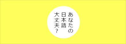 あなたの日本語大丈夫?